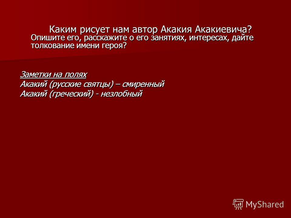Каким рисует нам автор Акакия Акакиевича? Опишите его, расскажите о его занятиях, интересах, дайте толкование имени героя? Заметки на полях Акакий (русские святцы) – смиренный Акакий (греческий) - незлобный