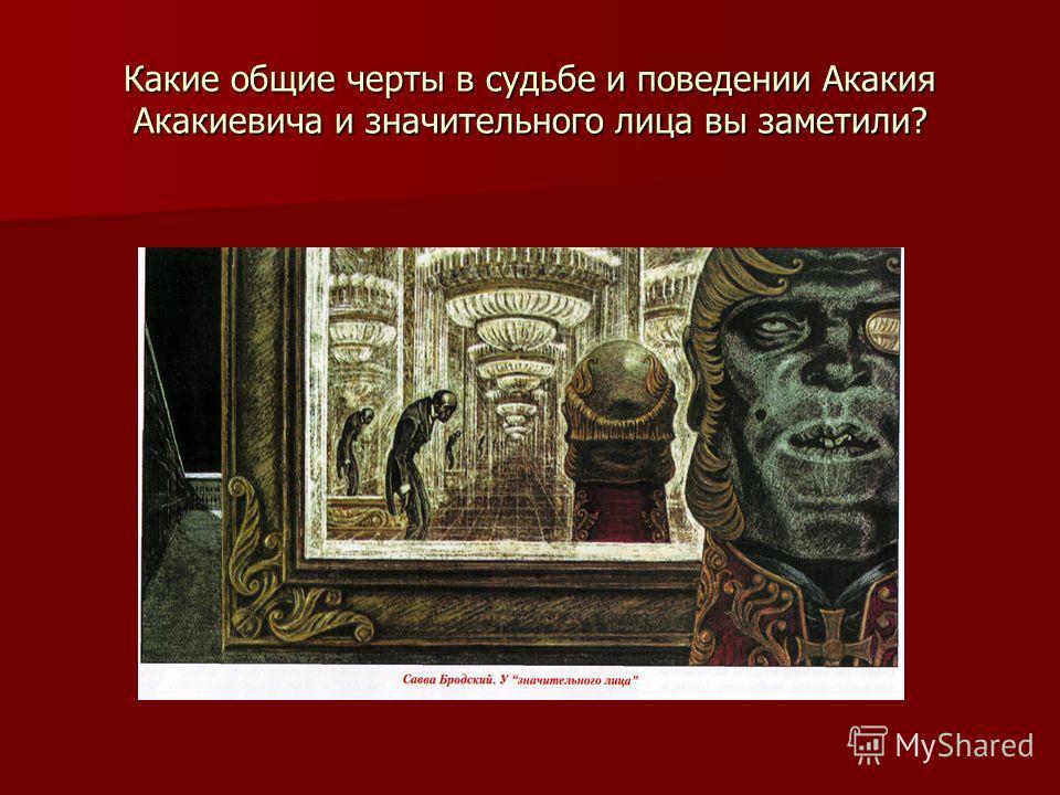 Какие общие черты в судьбе и поведении Акакия Акакиевича и значительного лица вы заметили?