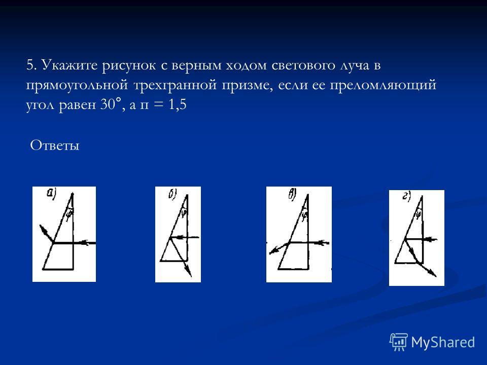 Ответы 5. Укажите рисунок с верным ходом светового луча в прямоугольной трехгранной призме, если ее преломляющий угол равен 30°, а п = 1,5