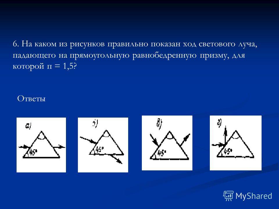 Ответы 6. На каком из рисунков правильно показан ход светового луча, падающего на прямоугольную равнобедренную призму, для которой п = 1,5?