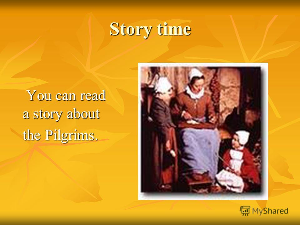 Story time You can read a story about You can read a story about the Pilgrims.