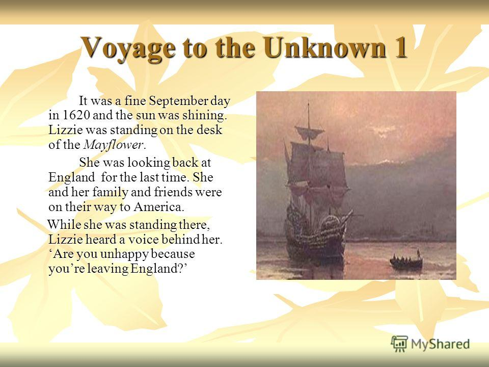 Voyage to the Unknown 1 It was a fine September day in 1620 and the sun was shining. Lizzie was standing on the desk of the Mayflower. She was looking back at England for the last time. She and her family and friends were on their way to America. Whi