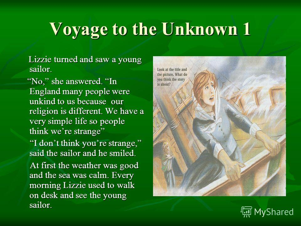 Lizzie turned and saw a young sailor. Lizzie turned and saw a young sailor. No, she answered. In England many people were unkind to us because our religion is different. We have a very simple life so people think were strange No, she answered. In Eng