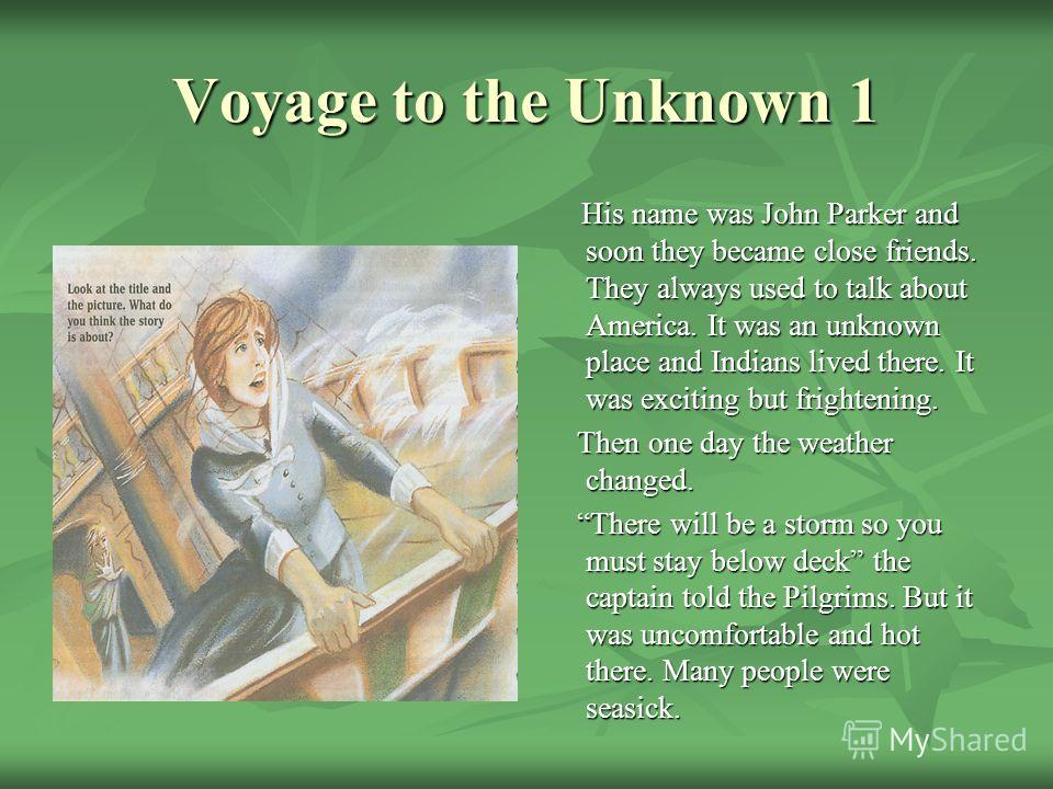 Voyage to the Unknown 1 His name was John Parker and soon they became close friends. They always used to talk about America. It was an unknown place and Indians lived there. It was exciting but frightening. His name was John Parker and soon they beca