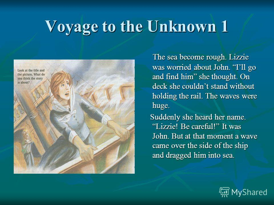 Voyage to the Unknown 1 The sea become rough. Lizzie was worried about John. Ill go and find him she thought. On deck she couldnt stand without holding the rail. The waves were huge. The sea become rough. Lizzie was worried about John. Ill go and fin