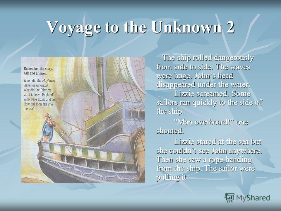 Voyage to the Unknown 2 The ship rolled dangerously from side to side. The waves were huge. Johns head disappeared under the water. Lizzie screamed. Some sailors ran quickly to the side of the ship. The ship rolled dangerously from side to side. The
