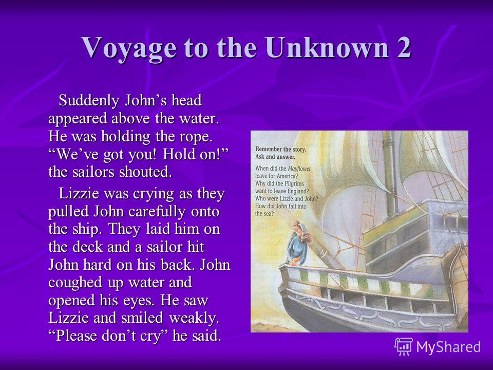 Voyage to the Unknown 2 Suddenly Johns head appeared above the water. He was holding the rope. Weve got you! Hold on! the sailors shouted. Suddenly Johns head appeared above the water. He was holding the rope. Weve got you! Hold on! the sailors shout