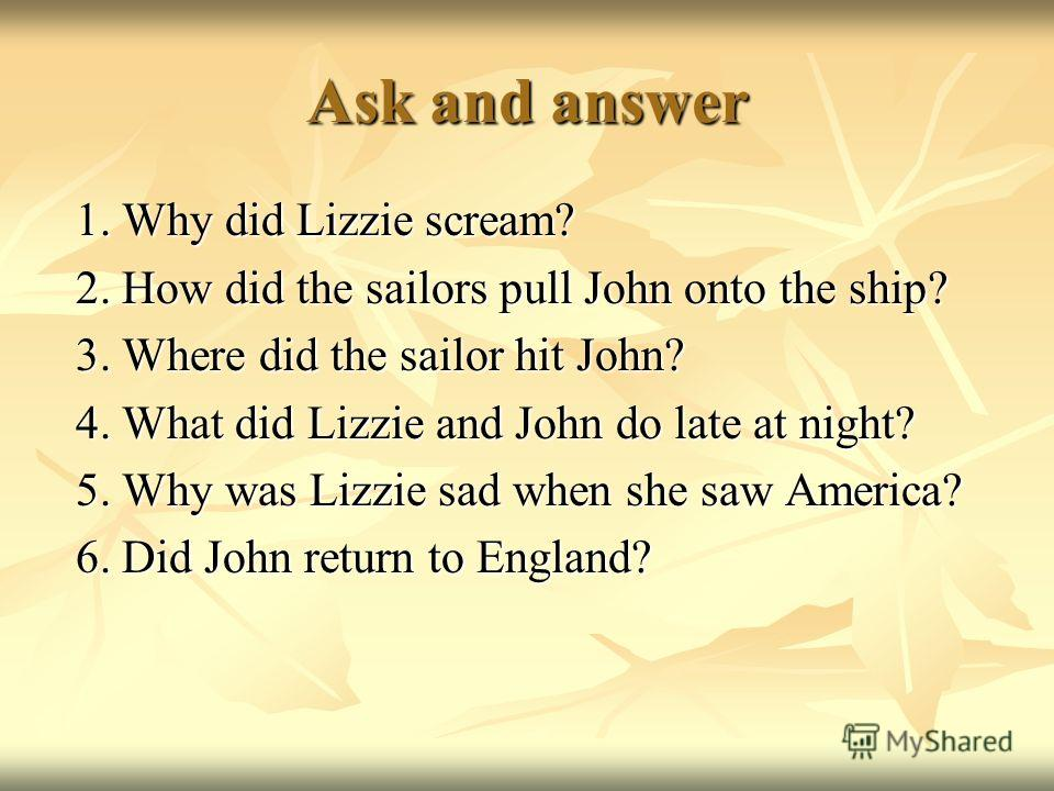 Ask and answer 1. Why did Lizzie scream? 1. Why did Lizzie scream? 2. How did the sailors pull John onto the ship? 2. How did the sailors pull John onto the ship? 3. Where did the sailor hit John? 3. Where did the sailor hit John? 4. What did Lizzie