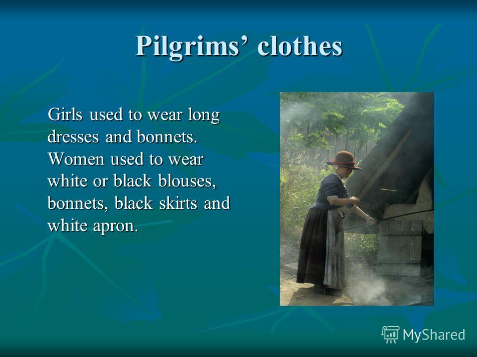 Pilgrims clothes Girls used to wear long dresses and bonnets. Women used to wear white or black blouses, bonnets, black skirts and white apron. Girls used to wear long dresses and bonnets. Women used to wear white or black blouses, bonnets, black ski