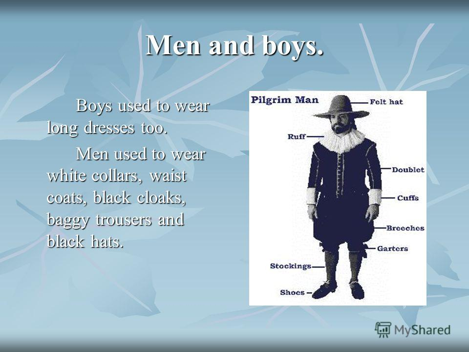 Men and boys. Boys used to wear long dresses too. Boys used to wear long dresses too. Men used to wear white collars, waist coats, black cloaks, baggy trousers and black hats.