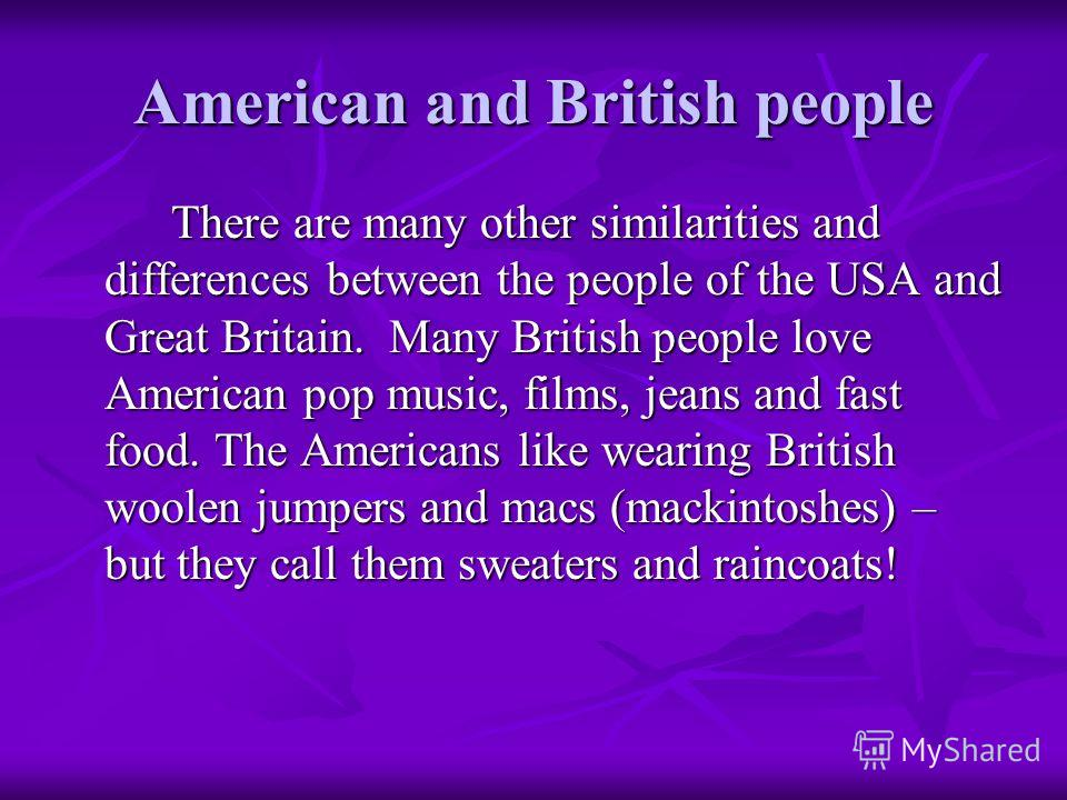 American and British people There are many other similarities and differences between the people of the USA and Great Britain. Many British people love American pop music, films, jeans and fast food. The Americans like wearing British woolen jumpers
