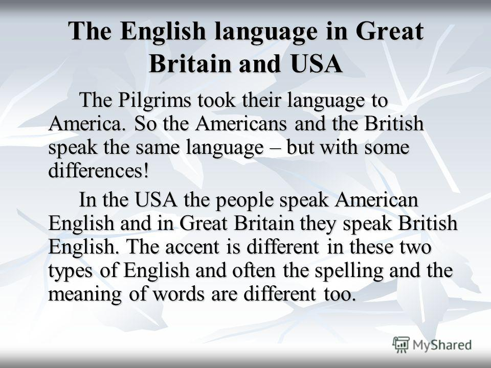 The English language in Great Britain and USA The Pilgrims took their language to America. So the Americans and the British speak the same language – but with some differences! The Pilgrims took their language to America. So the Americans and the Bri