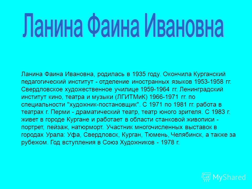 Ланина Фаина Ивановна, родилась в 1935 году. Окончила Курганский педагогический институт - отделение иностранных языков 1953-1958 гг. Свердловское художественное училице 1959-1964 гг. Ленинградский институт кино, театра и музыки (ЛГИТМиК) 1966-1971 г