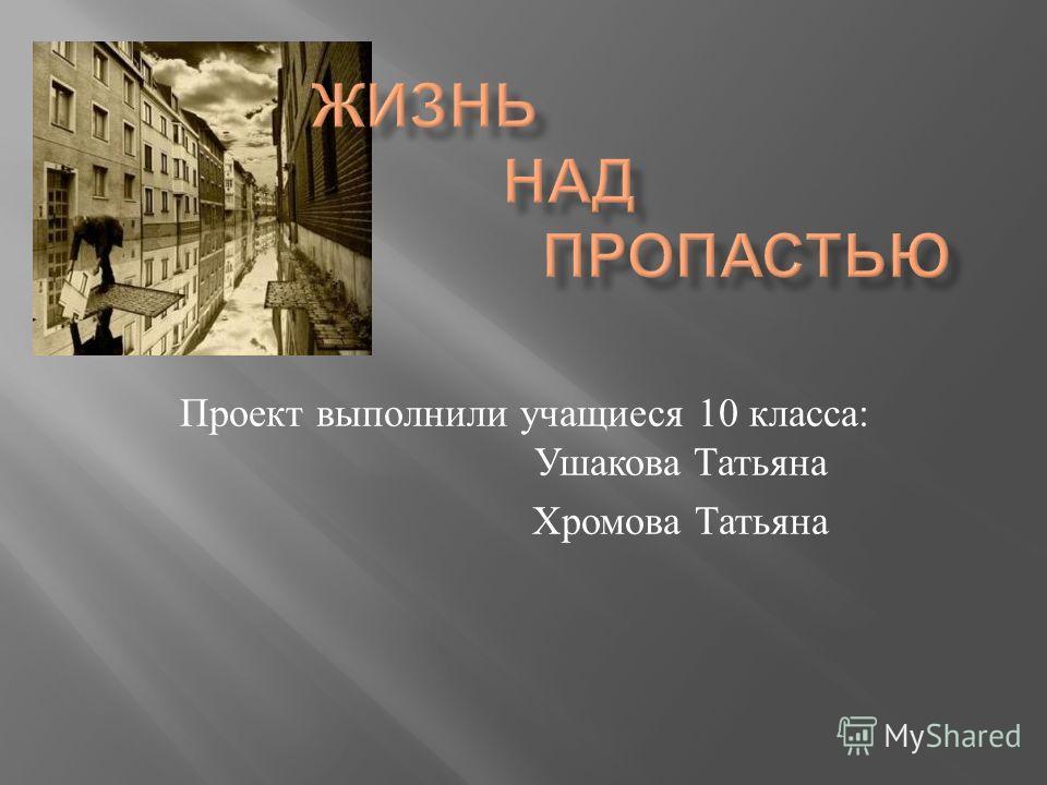 Проект выполнили учащиеся 10 класса : Ушакова Татьяна Хромова Татьяна