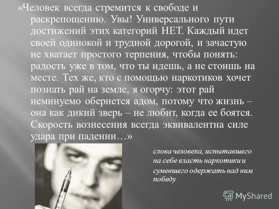 « Человек всегда стремится к свободе и раскрепощению. Увы ! Универсального пути достижений этих категорий НЕТ. Каждый идет своей одинокой и трудной дорогой, и зачастую не хватает простого терпения, чтобы понять : радость уже в том, что ты идешь, а не