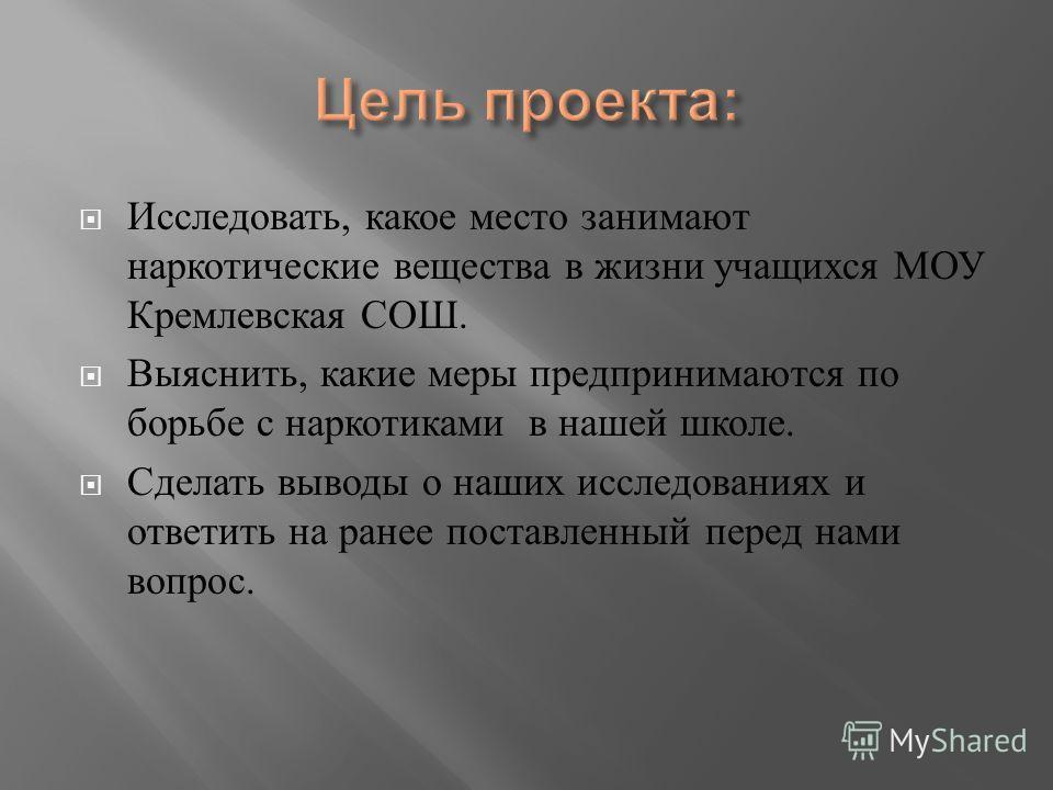 Исследовать, какое место занимают наркотические вещества в жизни учащихся МОУ Кремлевская СОШ. Выяснить, какие меры предпринимаются по борьбе с наркотиками в нашей школе. Сделать выводы о наших исследованиях и ответить на ранее поставленный перед нам