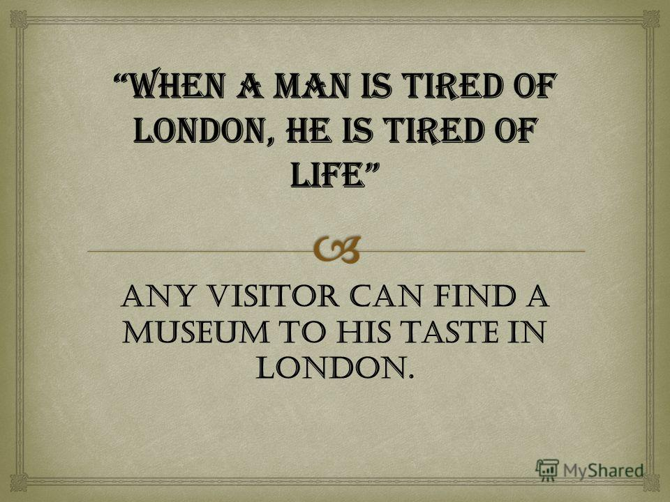 Any visitor can find a museum to his taste in London.