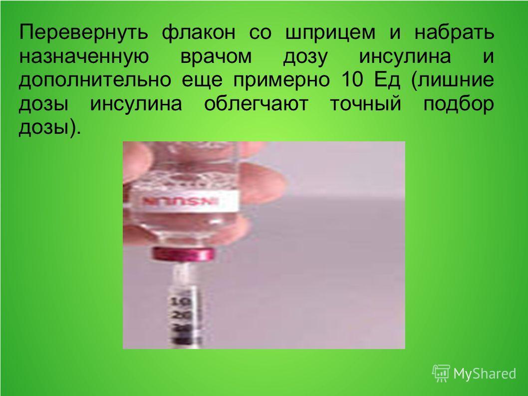 Перевернуть флакон со шприцем и набрать назначенную врачом дозу инсулина и дополнительно еще примерно 10 Ед (лишние дозы инсулина облегчают точный подбор дозы).