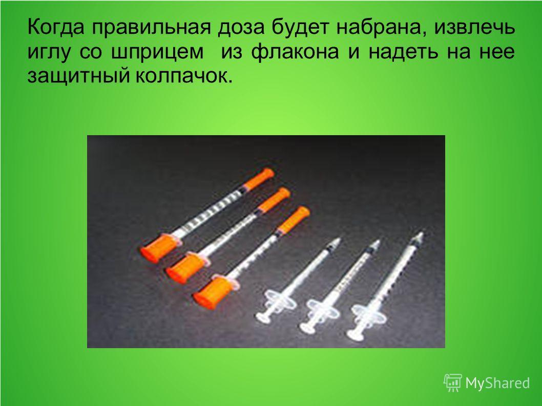 Когда правильная доза будет набрана, извлечь иглу со шприцем из флакона и надеть на нее защитный колпачок.