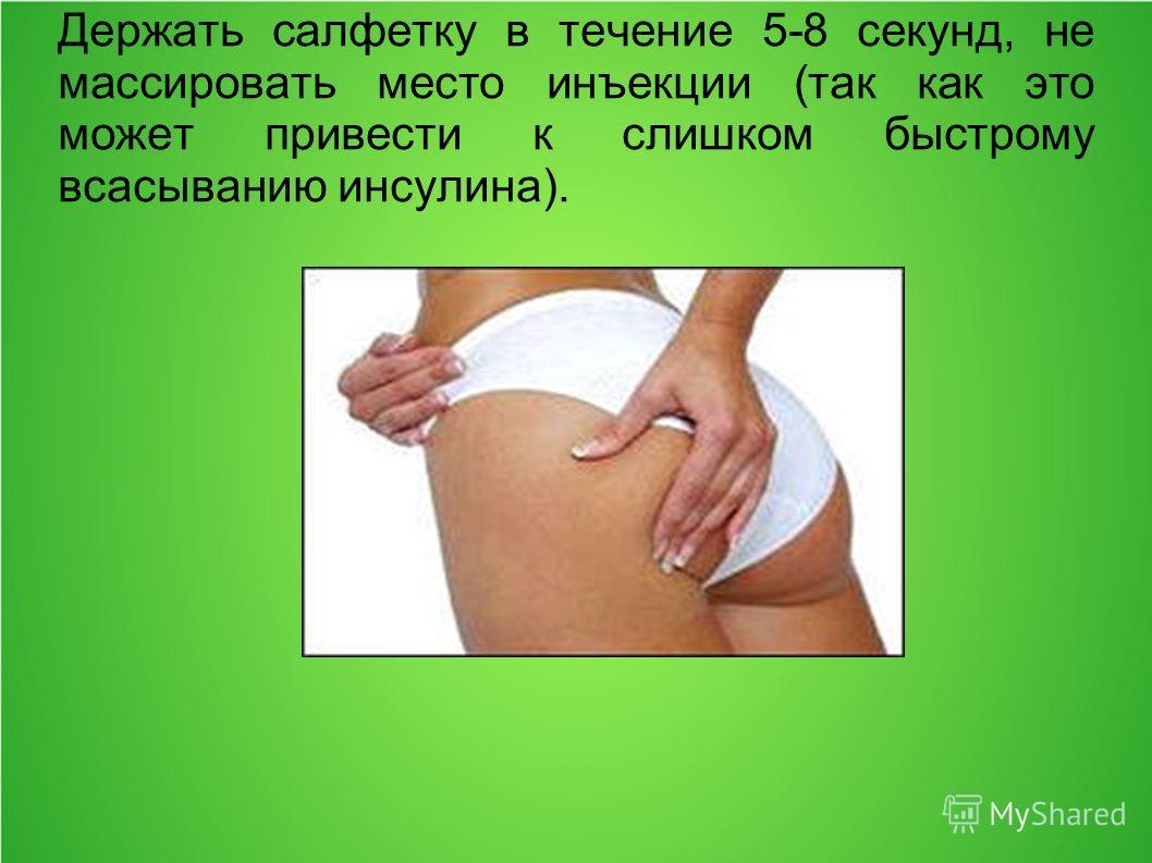 Держать салфетку в течение 5-8 секунд, не массировать место инъекции (так как это может привести к слишком быстрому всасыванию инсулина).