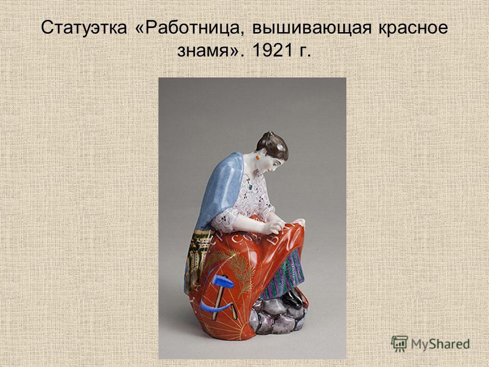 Статуэтка «Работница, вышивающая красное знамя». 1921 г.