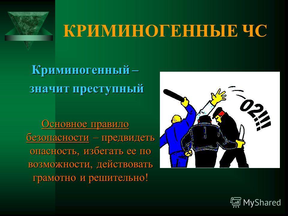 КРИМИНОГЕННЫЕ ЧС Криминогенный – значит преступный значит преступный Основное правило безопасности – предвидеть опасность, избегать ее по возможности, действовать грамотно и решительно!