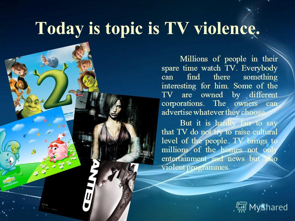 Today is topic is TV violence. Millions of people in their spare time watch TV. Everybody can find there something interesting for him. Some of the TV are owned by different corporations. The owners can advertise whatever they choose. But it is hardl
