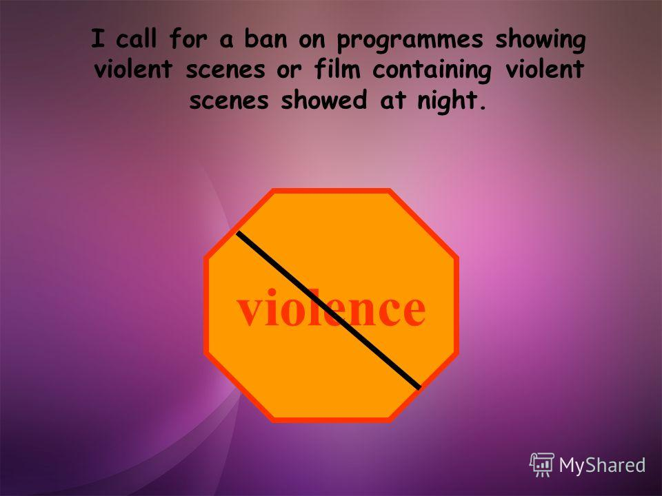 I call for a ban on programmes showing violent scenes or film containing violent scenes showed at night. violence