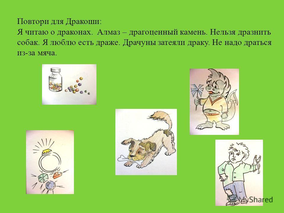 Повтори для Дракоши: Я читаю о драконах. Алмаз – драгоценный камень. Нельзя дразнить собак. Я люблю есть драже. Драчуны затеяли драку. Не надо драться из-за мяча.