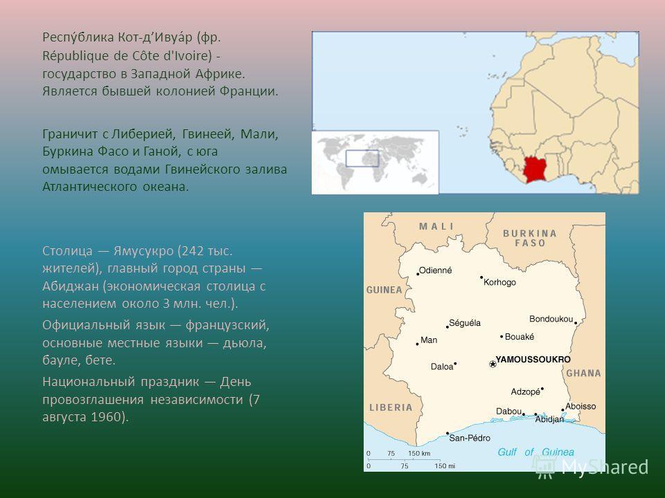 Респу́блика Кот-дИвуа́р (фр. République de Côte d'Ivoire) - государство в Западной Африке. Является бывшей колонией Франции. Граничит с Либерией, Гвинеей, Мали, Буркина Фасо и Ганой, с юга омывается водами Гвинейского залива Атлантического океана. Ст