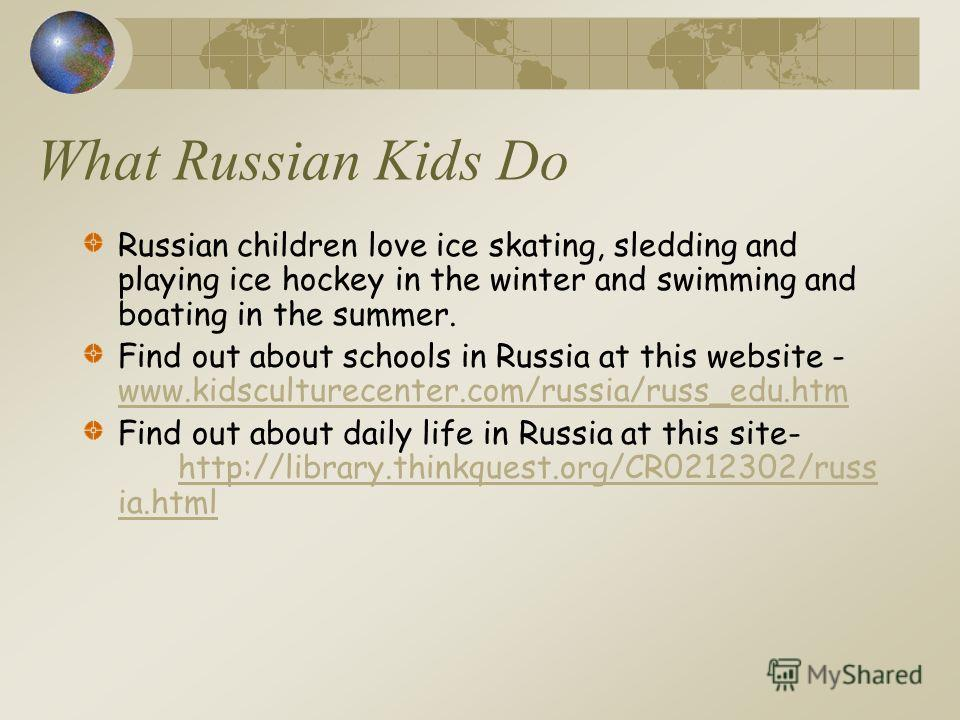 What Russian Kids Do Russian children love ice skating, sledding and playing ice hockey in the winter and swimming and boating in the summer. Find out about schools in Russia at this website - www.kidsculturecenter.com/russia/russ_edu.htm www.kidscul
