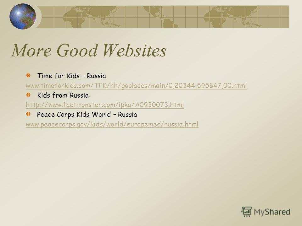 More Good Websites Time for Kids – Russia www.timeforkids.com/TFK/hh/goplaces/main/0,20344,595847,00.html Kids from Russia http://www.factmonster.com/ipka/A0930073.html Peace Corps Kids World – Russia www.peacecorps.gov/kids/world/europemed/russia.ht