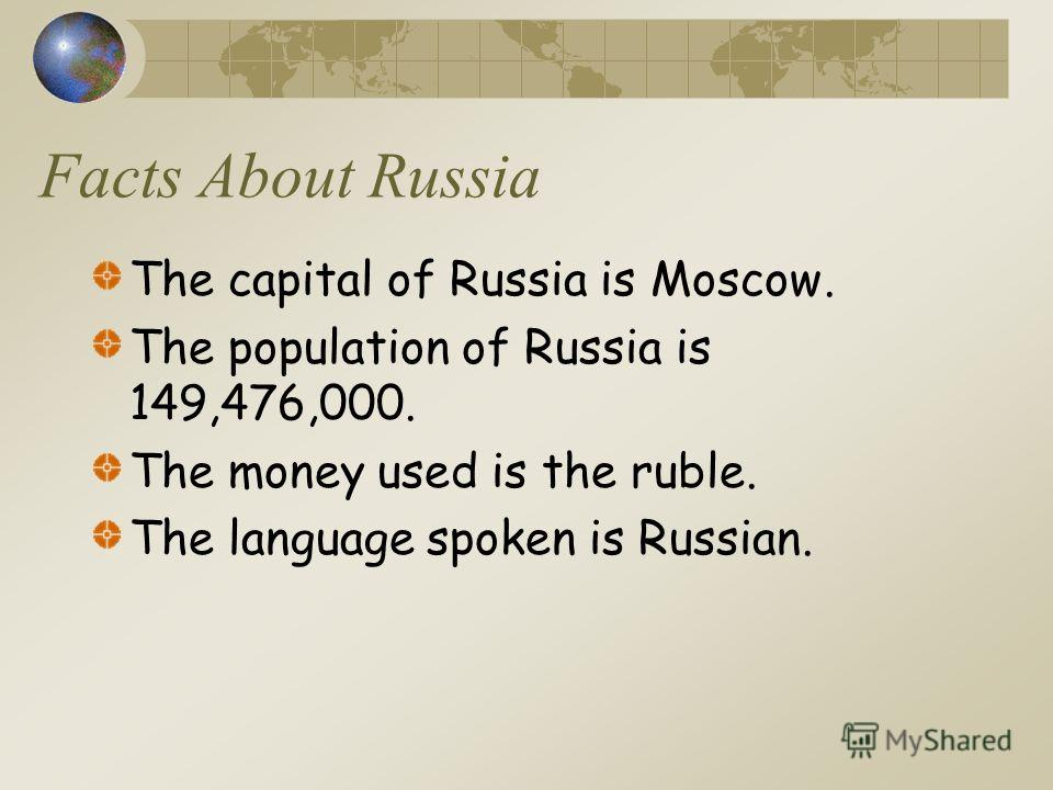 Facts About Russia The capital of Russia is Moscow. The population of Russia is 149,476,000. The money used is the ruble. The language spoken is Russian.