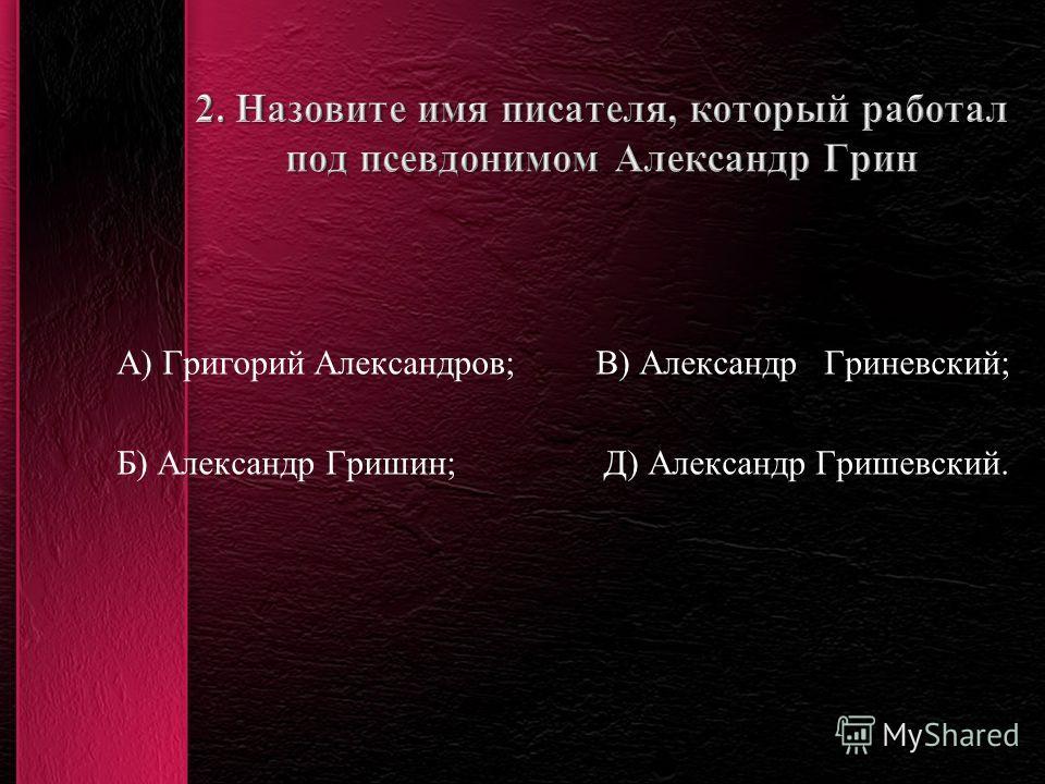 А) Григорий Александров; В) Александр Гриневский; Б) Александр Гришин; Д) Александр Гришевский.