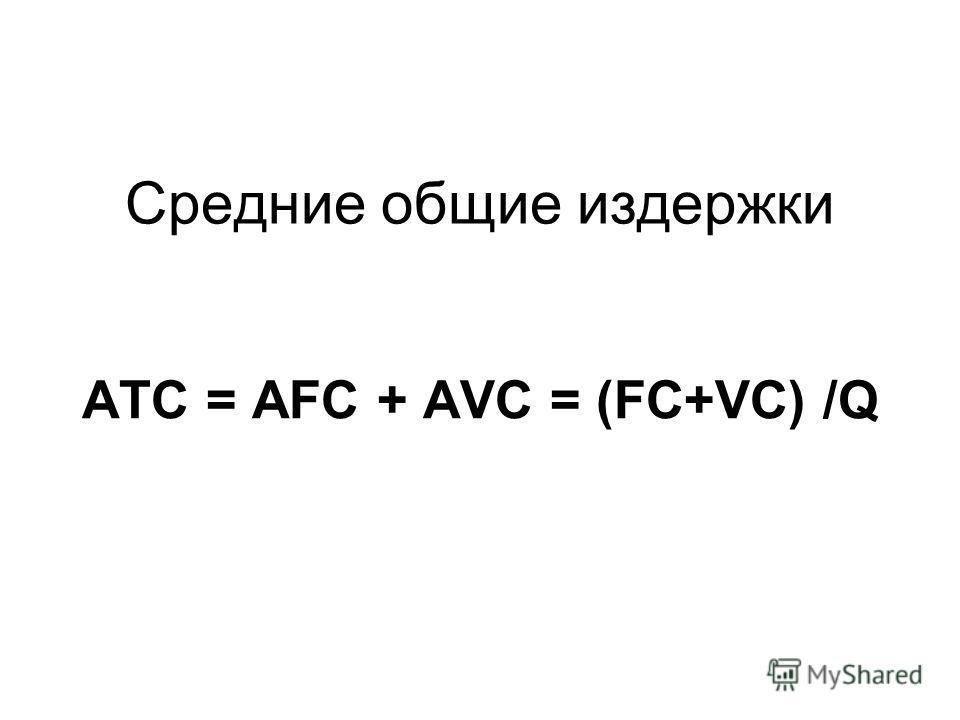 Средние общие издержки АТС = AFC + AVC = (FC+VC) /Q