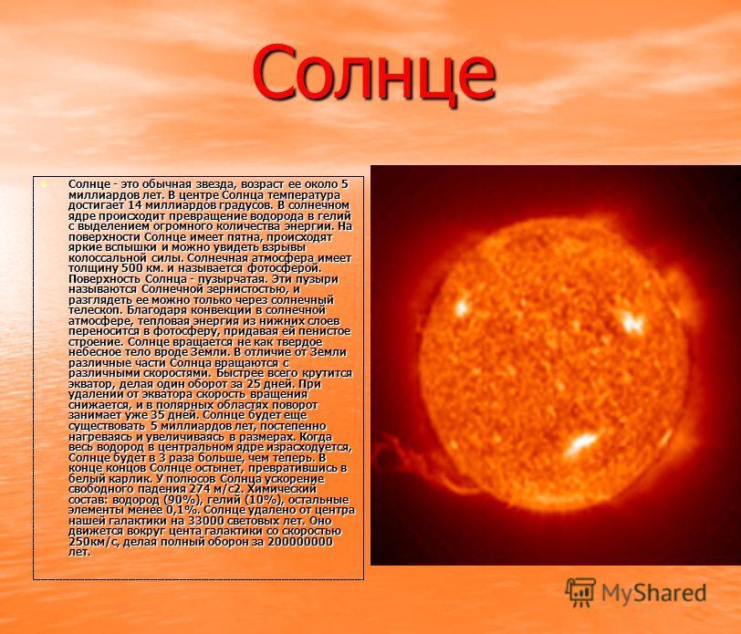 Солнце Солнце - это обычная звезда, возраст ее около 5 миллиардов лет. В центре Солнца температура достигает 14 миллиардов градусов. В солнечном ядре происходит превращение водорода в гелий с выделением огромного количества энергии. На поверхности Со