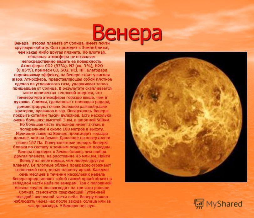 Венера Венера - вторая планета от Солнца, имеет почти круговую орбиту. Она проходит к Земле ближе, чем какая-либо другая планета. Но плотная, облачная атмосфера не позволяет непосредственно видеть ее поверхность. Атмосфера: СО2 (97%), N2 (ок. 3%), H2