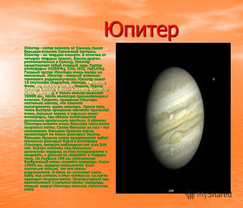 Юпитер Юпитер Юпитер - пятая планета от Солнца, самая большая планета Солнечной системы. Юпитер - не твердая планета. В отличие от четырех твердых планет, ближе других расположенных к Солнцу, Юпитер представляет собой газовый шар. Состав атмосферы: H
