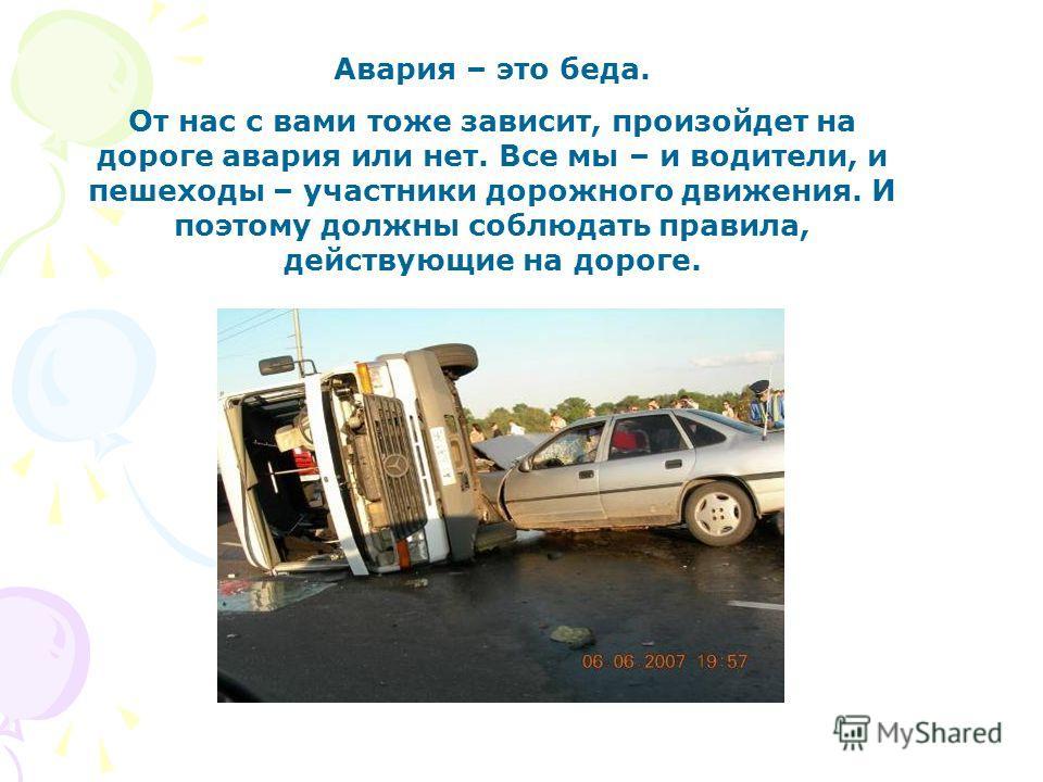 Авария – это беда. От нас с вами тоже зависит, произойдет на дороге авария или нет. Все мы – и водители, и пешеходы – участники дорожного движения. И поэтому должны соблюдать правила, действующие на дороге.
