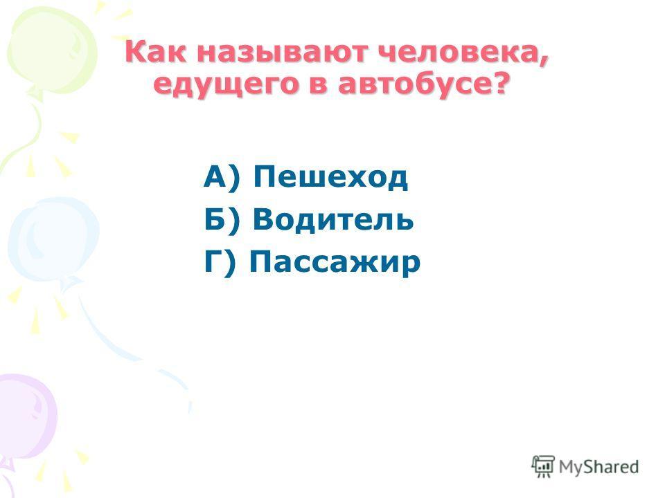 Как называют человека, едущего в автобусе? Как называют человека, едущего в автобусе? А) Пешеход Б) Водитель Г) Пассажир