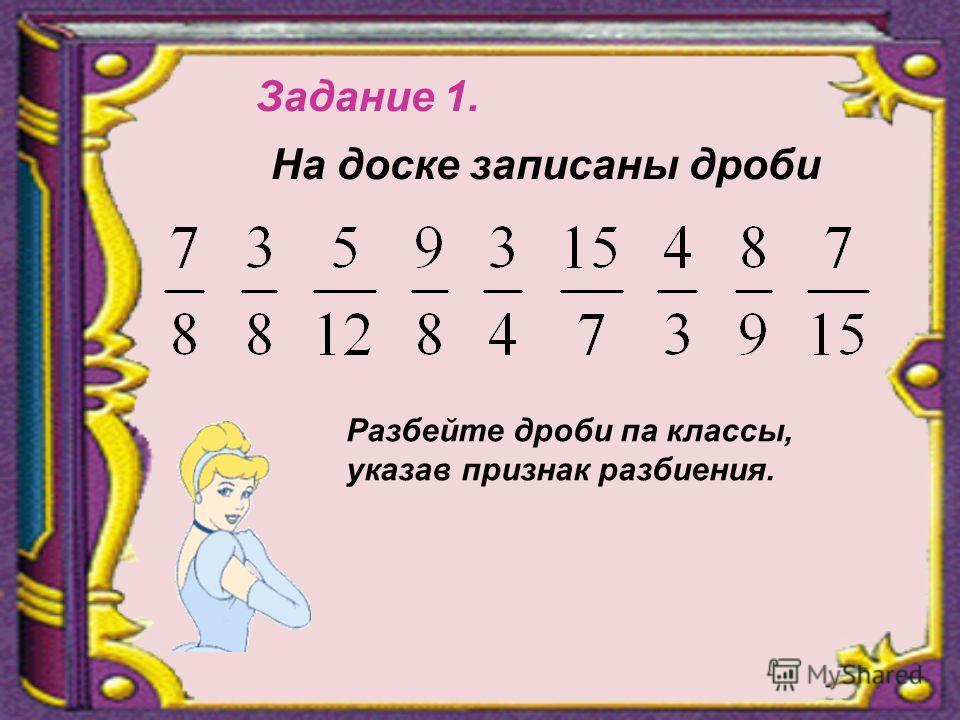 Задание 1. На доске записаны дроби Разбейте дроби па классы, указав признак разбиения.