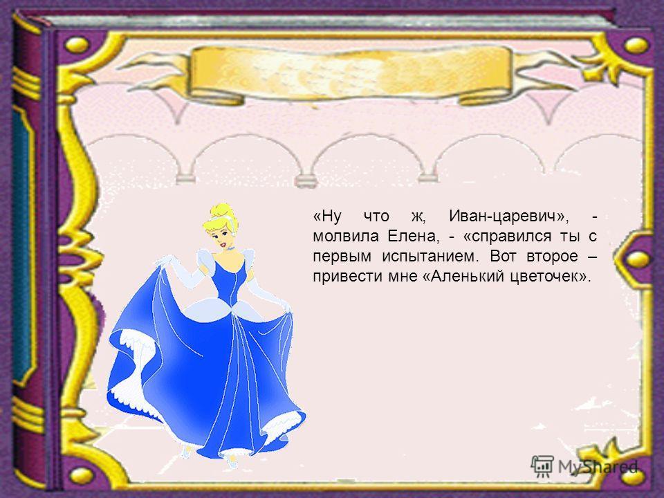 «Ну что ж, Иван-царевич», - молвила Елена, - «справился ты с первым испытанием. Вот второе – привести мне «Аленький цветочек».