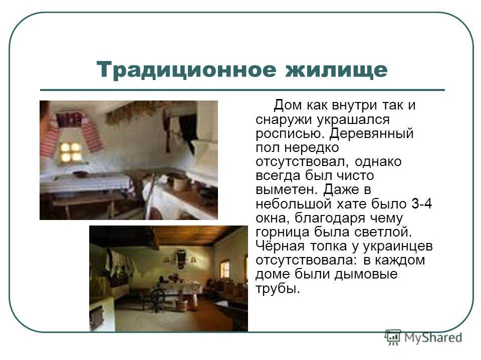 Традиционное жилище Дом как внутри так и снаружи украшался росписью. Деревянный пол нередко отсутствовал, однако всегда был чисто выметен. Даже в небольшой хате было 3-4 окна, благодаря чему горница была светлой. Чёрная топка у украинцев отсутствовал