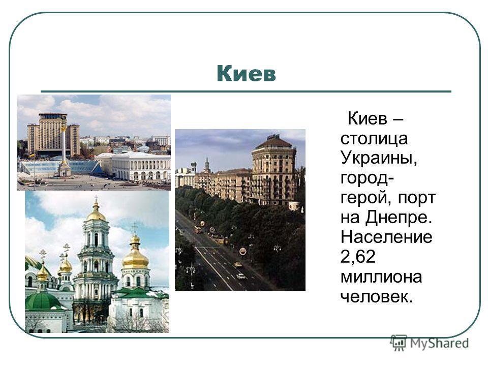 Киев Киев – столица Украины, город- герой, порт на Днепре. Население 2,62 миллиона человек.