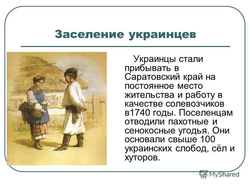 Заселение украинцев Украинцы стали прибывать в Саратовский край на постоянное место жительства и работу в качестве солевозчиков в1740 годы. Поселенцам отводили пахотные и сенокосные угодья. Они основали свыше 100 украинских слобод, сёл и хуторов.