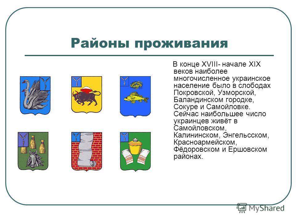 Районы проживания В конце XVIII- начале XIX веков наиболее многочисленное украинское население было в слободах Покровской, Узморской, Баландинском городке, Сокуре и Самойловке. Сейчас наибольшее число украинцев живёт в Самойловском, Калининском, Энге