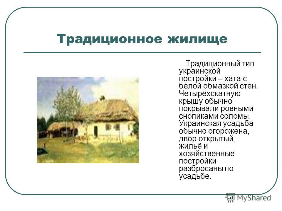 Традиционное жилище Традиционный тип украинской постройки – хата с белой обмазкой стен. Четырёхскатную крышу обычно покрывали ровными снопиками соломы. Украинская усадьба обычно огорожена, двор открытый, жильё и хозяйственные постройки разбросаны по