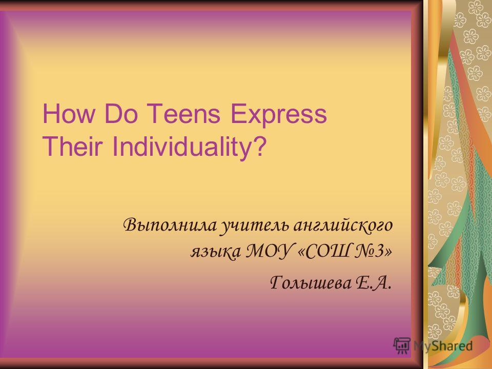 How Do Teens Express Their Individuality? Выполнила учитель английского языка МОУ «СОШ 3» Голышева Е.А.