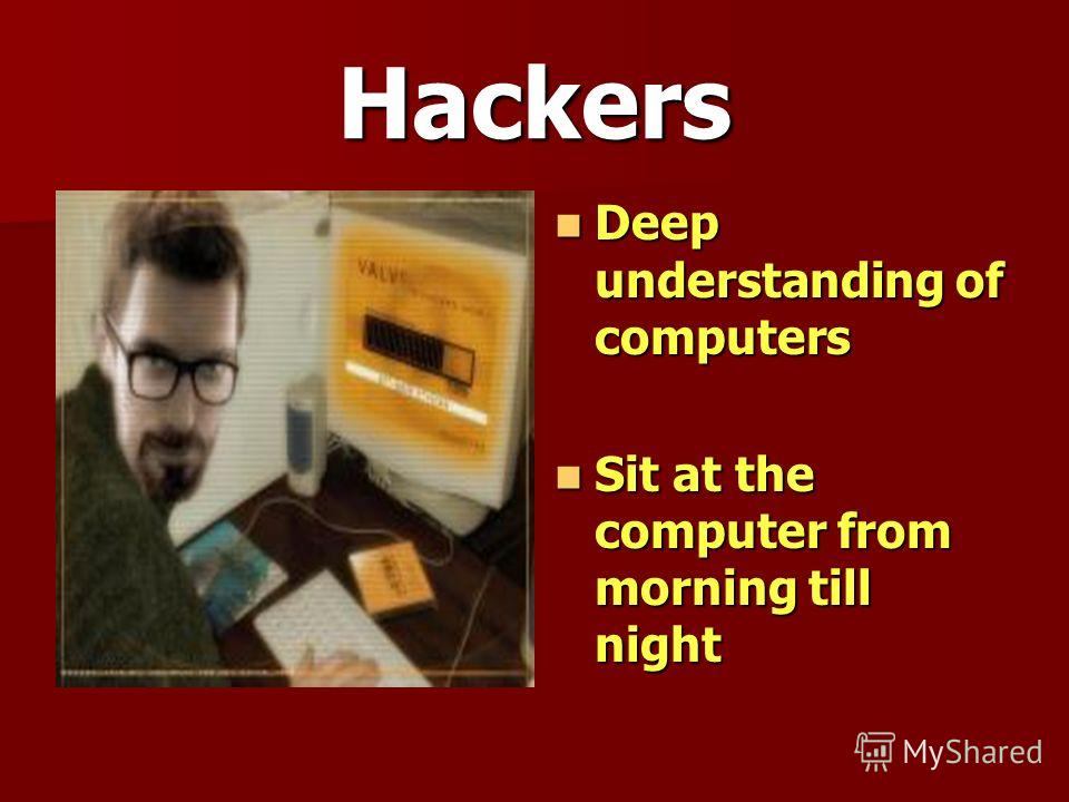 Hackers Deep understanding of computers Deep understanding of computers Sit at the computer from morning till night Sit at the computer from morning till night
