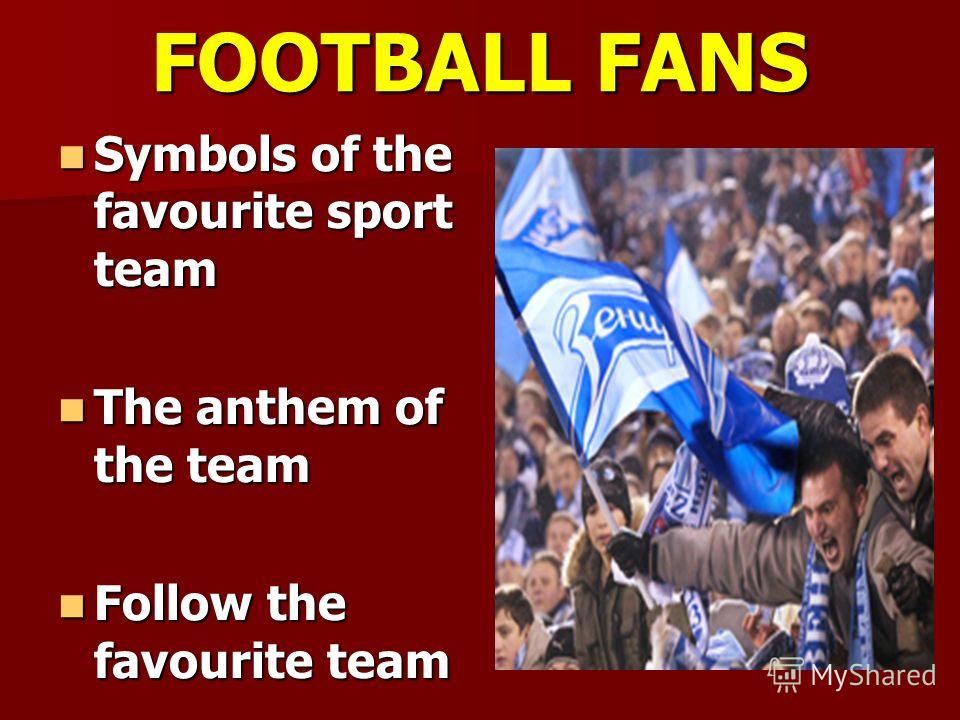 FOOTBALL FANS Symbols of the favourite sport team Symbols of the favourite sport team The anthem of the team The anthem of the team Follow the favourite team Follow the favourite team